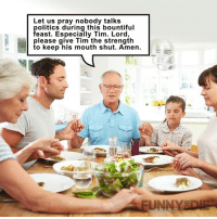 No one wants to hear it, TIm.: Let us pray nobody talks  politics during this bountiful  feast. Especially Tim. Lord,  please give Tim the strength  to keep his mouth shut. Amen.  UNNY DAE No one wants to hear it, TIm.