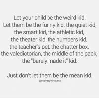 "Dank, Funny, and Weird: Let your child be the weird kid.  Let them be the funny kid, the quiet kid,  the smart kid, the athletic kid,  the theater kid, the numbers kid,  the teacher's pet, the chatter box,  the valedictorian, the middle of the pack,  the ""barely made it"" kid.  Just don't let them be the mean kid.  @mommywinetime Any kid but THAT kid.   via Mommy Wine Time"
