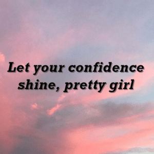 Confidence, Girl, and Shine: Let your confidence  shine, pretty girl