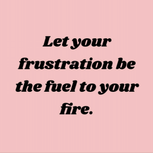 frustration: Let your  frustration be  the fuel to your  fire.