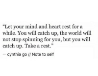 """Heart, World, and Mind: """"Let your mind and heart rest for a  while. You will catch up, the world will  not stop spinning for you, but you will  catch up. Take a rest.""""  - cynthia go // Note to self  05"""