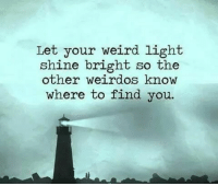Memes, Weird, and 🤖: Let your weird light.  shine bright so the  other weirdos know  where to find you.