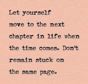 chapter: Let yourself  move to the next  chapter in life when  the time comes. Don't  remain stuck on  the same page.
