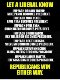 Sucks to be you!: LETA LIBERAL KNOW  IMPEACH DONALD TRUMP  MIKE PENCE BECOMES PRESIDENT  IMPEACH MIKE PENCE,  PAUL RYAN BECOMES PRESIDENT  IMPEACH PAUL RYAN,  ORRIN HATCH BECOMES PRESIDENT  IMPEACH ORRIN HATCH,  STEVE MNUCHINBECOMES PRESIDENT  IMPEACH STEVE MNUCHIN.  JAMES MATTIS BECOMES PRESIDENT  IMPEACH JAMES MATTIS,  JEFF SESSIONS BECOMES PRESIDENT  REPUBLICANS WIN  EITHER WAY Sucks to be you!