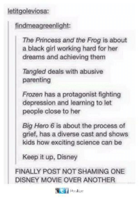 hero 6: letitgoleviosa:  findmeagreenlight:  The Princess and the Frog is about  a black girl working hard for her  dreams and achieving them  Tangled deals with abusive  parenting  Frozen has a protagonist fighting  depression and learning to let  people close to her  Big Hero 6 is about the process of  grief, has a diverse cast and shows  kids how exciting science can be  Keep it up, Disney  FINALLY POST NOT SHAMING ONE  DISNEY MOVIE OVER ANOTHER  t f