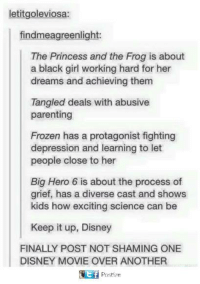 Disney, Frozen, and Memes: letitgoleviosa:  findmeagreenlight:  The Princess and the Frog is about  a black girl working hard for her  dreams and achieving them  Tangled deals with abusive  parenting  Frozen has a protagonist fighting  depression and learning to let  people close to her  Big Hero 6 is about the process of  grief, has a diverse cast and shows  kids how exciting science can be  Keep it up, Disney  FINALLY POST NOT SHAMING ONE  DISNEY MOVIE OVER ANOTHER  f  Postize