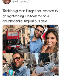 Funny, Date, and Tequila: @letithappen 711  Told this guy on Hinge that l wanted to  go sightseeing. He took me on a  double decker tequila bus date  09  TOPVIEW  JAJA Bus - The perfect drink for the perfect @hinge date