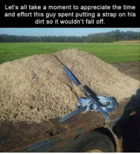 """Fall, Tumblr, and Appreciate: Let's all take a moment to appreciate the time  and effort this guy spent putting a strap on his  dirt so it wouldn't fall off. <p><a href=""""http://memehumor.net/post/166600074158/unnecessary-effort"""" class=""""tumblr_blog"""">memehumor</a>:</p>  <blockquote><p>Unnecessary Effort</p></blockquote>"""