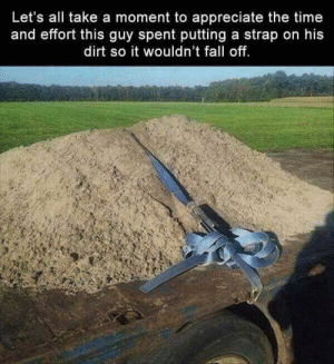 Fall, Appreciate, and Time: Let's all take a moment to appreciate the time  and effort this guy spent putting a strap on his  dirt so it wouldn't fall off. A minute of silence