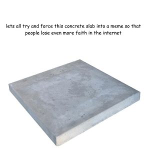 Internet, Meme, and Faith: lets all try and force this concrete slab into a meme so that  people lose even more faith in the internet me irl