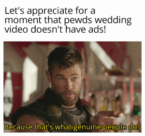 It's a pewds wedding meme I swear!!!: Let's appreciate for a  moment that pewds wedding  video doesn't have ads!  Because that's what genuine people do! It's a pewds wedding meme I swear!!!