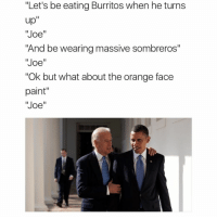 """Orange Face: """"Let's be eating Burritos when he turns  up  Joe  """"And be wearing massive sombreros""""  Joe  """"Ok but what about the orange face  paint  Joe"""