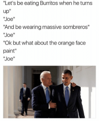 """Orange Face: """"Let's be eating Burritos when heturns  up  """"Joe""""  """"And be wearing massive sombreros""""  """"Joe""""  """"Ok but what about the orange face  paint""""  """"Joe"""""""