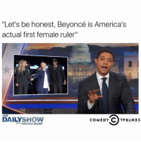 "She'll always be my queen but today is the day! Make sure to VOTE and catch @thedailyshow's LIVE Election Coverage Tonight at 11-10c on Comedy Central ad: ""Let's be honest, Beyoncé is America's  actual first female ruler""  THE  DAILY  SHOW  COMEDY  C 1va Nap  WITH TREVOR NOAH She'll always be my queen but today is the day! Make sure to VOTE and catch @thedailyshow's LIVE Election Coverage Tonight at 11-10c on Comedy Central ad"