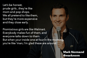 great-quotes:  Promiscuous girls are like WalmartMORE COOL QUOTES!: Let's be honest,  prude girls...they're like  mom and pop shops.  We all pretend to like them,  but they're more expensive  and they close early  Promiscious girls are like Walmart.  Everybody makes fun of them, and  everyone talks down to them  But when your inside one at fourin the morning,  you're like 'man, I'm glad these are around  Mark Normand  @marknorm great-quotes:  Promiscuous girls are like WalmartMORE COOL QUOTES!