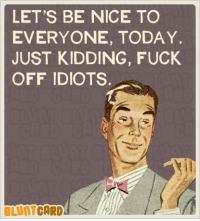 Memes, Idiot, and 🤖: LET'S BE NICE TO  EVERYONE, TODAY.  JUST KIDDING, FUCK  OFF IDIOTS.  CARD