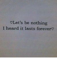 IG: Let's be nothing  I heard it lasts forever? IG