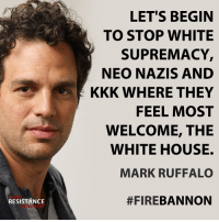 Exactly.   h/t TRM - Trump Resistance Movement: LET'S BEGIN  TO STOP WHITE  SUPREMACY,  NEO NAZIS AND  KKK WHERE THEY  FEEL MOST  WELCOME, THE  WHITE HOUSE.  MARK RUFFALO  TRUMP  RESISTANCE  #FIREBANNON  MOVEMENT Exactly.   h/t TRM - Trump Resistance Movement