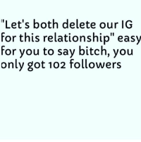 "Bruh 😂😂😂😂😂: ""Let's both delete our IG  for this relationship"" easy  for you to say bitch, you  only got 102 followers Bruh 😂😂😂😂😂"