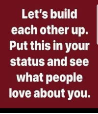 put this on: Let's build  each other up.  Put this in your  status and see  what people  love about you.