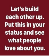 Dank, Love, and 🤖: Let's build  each other up.  Put this in your  status and see  what people  love about you. #jussayin