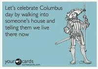 Let's celebrate Columbus  day by walking into  someone's house and  telling them we live  there now  your cards  em  sormeecards.com Happy random day off in October from all responsibilities!!! columbusday