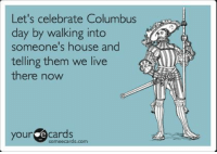 Memes, Ecards, and House: Let's celebrate Columbus  day by walking into  someone's house and  telling them we live  there now  your e some ecards.  com ~Sureshot
