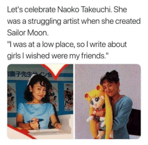 "Friends, Girls, and Sailor Moon: Let's celebrate Naoko Takeuchi. She  was a struggling artist when she created  Sailor Moon  ""I was at a low place, so I write about  girls I wished were my friends.""  EA Wholesome Sailor Moon's creator"