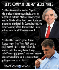 "Mediocre, Memes, and The Departed: LET'S COMPARE ENERGY SECRETARIES  President Obama's is a Nuclear Physicist  who graduated summa cum laude, went on  to earn his PhD from Stanford University, he  was the Director of the Bates Linear Accelerator,  a founding member of the Cyprus Institute, the  Under Secretary of the Department of Energy  and co-chairs the MIT Research Council.  President-Elect Trump's got an Animal  Science degree from Texas A&M, owns a  ranch named ""Ni**er Head,"" danced a  mediocre cha cha, bought what Trump  called ""smart guy glasses,"" and on at least one  occasion was able to eat a corndog without  getting mustard on his shirt.  AMERICAN NEWSX Compare...Contrast...Aghast! ~M American News X [JC]"