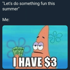 "Follow us @studentlifeproblems​: ""Let's do something fun this  summer""  Me:  HAVE$3 Follow us @studentlifeproblems​"