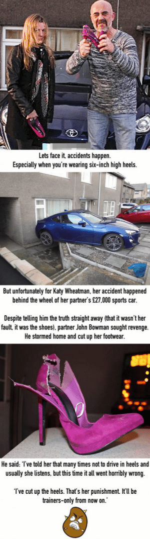 Revenge, Shoes, and Sports: Lets face it, accidents happen  Especially when you're wearing six-inch high heels.  But unfortunately for Katy Wheatman, her accident happened  behind the wheel of her partner's £27,000 sports car.  Despite telling him the truth straight away (that it wasn't her  fault it was the shoes). partner John Bowman sought revenge.  He stormed home and cut up her footwear  He said: I've told her that many times not to drive in heels and  usually she listens, but this time it all went horribly wrong.  Tve cut up the heels. That's her punishment t'l be  trainers-only from now on. Man cuts up girlfriend's heels after they caused her to crash