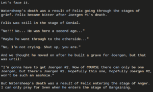 """Crying, Not Crying, and Shut Up: Let's face it.  Watersheep's death was a result of Felix going through the stages of  grief. Felix became bitter after Joergen #1's death.  Felix was  still in the stage of Denial.  He was here a second ago..  """"No!!!No...  """"Maybe he went  through to the otherside..  """"No, I'm not crying. Shut up, you are.  And we  thought he moved on after he built a grave for Joergen, but that  was until:  """"I'm gonna have to get Joergen #2. Now of COURSE there  Joergen, but there's Joergen # 2. Hopefully this one, hopefully Joergen #2,  won't be such an asshole.  only be one  can  п  was a result of Felix entering the stage of Anger.  But Watersheep's death  I can only pray for Sven when he enters the stage of Bargaining. Let's face it."""