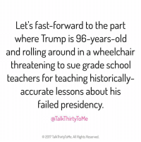 Memes, The Gift, and 🤖: Let's fast-forward to the part  where Trump is 96-years-old  and rolling around in a wheelchair  threatening to sue grade school  teachers for teaching historically-  accurate lessons about his  failed presidency  @Talk Thirty ToMe  2017 Talk Thirty ToMe. All Rights Reserved. That man is going to be the gift that keeps on giving FacePalm AlternativeFacts TalkThirtyToMe