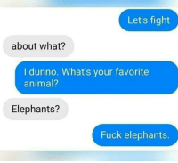 Animal, Fuck, and Dank Memes: Let's fight  about what?  I dunno. What's your favorite  animal?  Elephants?  Fuck elephants. Elephants are the 🐐 tho