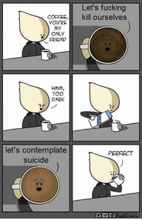 "<p>Is this a meme already? via /r/MemeEconomy <a href=""https://ift.tt/2J4XQuG"">https://ift.tt/2J4XQuG</a></p>: Let's fucking  COFFEE, kill ourselves  YOU'RE  My  ONLY  FRIEND  HMM  TOO  DARK  let's contemplate  suicide  PERFECT <p>Is this a meme already? via /r/MemeEconomy <a href=""https://ift.tt/2J4XQuG"">https://ift.tt/2J4XQuG</a></p>"