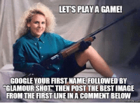 shots: LETS GAME!  PLAYA GOOGLE YOUR FIRST NAME FOLLOWEDBY  GLAMOUR SHOT THEN POST THE BESTIMAGE  FROM THE FIRSTLINEIN ACOMMENTBELOW  Memes (COM