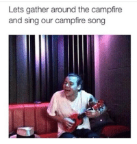 Song, A&m, and Let's: Lets gather around the campfire  and sing our campfire song C-a-m-p-f-i-r-e-s-o-n-g-song!