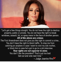 """get-out-and-vote: """"Let's get a few things straight: You do not have the right to destroy  property, public or private. You do not have the right to break  windows, assault, hit, or spray mace in the face of another person  All of the above are crimes.  The First Amendment does not give you the right to commit a crime...  You don't have the right to block traffic. To stop me from  catching an airplane in case l want to visit my sick mother,  or block him in case he's got to go to a job interview.  Your rights are not superior to mine.  You don't like the president? That's just too bad  Get out and vote next time.""""  Judge Jeanine Pirro"""
