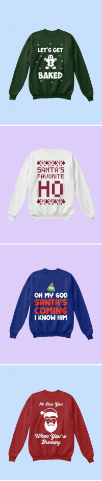 Baked, Christmas, and Drinking: LETS GET  BAKED   SANTA'5  FALVORITE  HO   OH MY GOD  SANTA'S  COMING  I KNOW HIM   He Sees Yau  When You're  Drinking RT @TheNorthPoIe: Limited edition Christmas Sweaters are selling fast! 💨💨  Shop ➵ https://t.co/bFK0tkpWsv 🎄🎅🎁 https://t.co/S26GbrmTuv