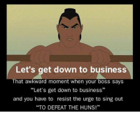 "let's get down to business: Let's get down to business  That awkward moment when your boss says  ""Let's get down to business""  and you have to resist the urge to sing out  ""TO DEFEAT THE HUNS!"""