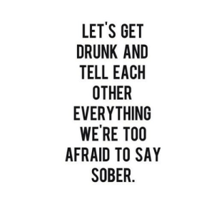 https://iglovequotes.net/: LET'S GET  DRUNK AND  TELL EACH  OTHER  EVERYTHING  WE'RE TOO  AFRAID TO SAY  SOBER. https://iglovequotes.net/
