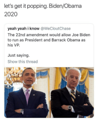 Joe Biden, Memes, and Obama: let's get it popping. Biden/Obama  2020  yeah yeah i know @WeCloutChase  The 22nd amendment would allow Joe Biden  to run as President and Barrack Obama as  his VP.  Just saying  Show this thread Imagine the memes on these guys