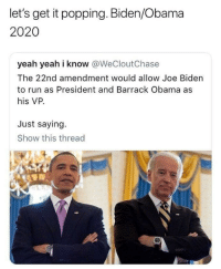 "College, Joe Biden, and Obama: let's get it popping. Biden/Obama  2020  yeah yeah i know @WeCloutChase  The 22nd amendment would allow Joe Biden  to run as President and Barrack Obama as  his VP.  Just saying.  Show this thread  600 The constitutionality of this would likely be questioned by the electoral college but it miiiight get through depending on how strictly they interpret the 22nd amendment, since Obama would not technically be being ""elected"" to the office of president, which is the explicit provisional language in the amendment (Not that somebody couldn't theoretically hold the office more than twice, but that they could not be elected to it twice).  All that said it would be a shitshow but mighty entertaining."