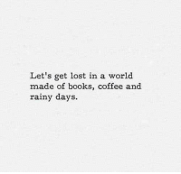 rainy days: Let's get lost in a world  made of books, coffee and  rainy days.