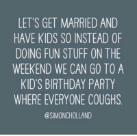 ~Ali: LET'S GET MARRIED AND  HAVE KIDS SO INSTEAD OF  DOING FUN STUFF ON THE  WEEKEND WE CAN GO TO A  KID'S BIRTHDAY PARTY  WHERE EVERYONE COUGHS  @SIMONCHOLLAND ~Ali