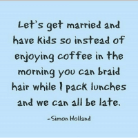 Thus said my future husband 😂😂😂💋: Let's get married and  have kids so instead of  enjoying coffee in the  morning you can braid  hair while pack lunches  and we can all be late.  Simon Holland Thus said my future husband 😂😂😂💋