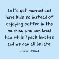 Yes, let's. (via: Simon Holland): Let's get married and  have kids so instead of  enjoying coffee in the  morning you can braid  hair while I pack lunches  and we can all be late.  Simon Holland Yes, let's. (via: Simon Holland)