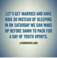 Yes, let's. (via: Simon Holland): LET'S GET MARRIED AND HAVE  KIDS SO INSTEAD OF SLEEPING  IN ON SATURDAY WE CAN WAKE  UP BEFORE DAWN TO PACK FOR  A DAY OF YOUTH SPORTS  @SIMONCHOLLAND Yes, let's. (via: Simon Holland)