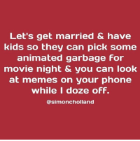 Follow @simoncholland so he will stop making my life a meme. Also, why are most animated movies so bad? How many people had to sign off on those storylines? It's so confusing. kidsaretheworst: Let's get married & have  kids so they can pick some  animated garbage For  movie night & you can look  at memes on your phone  while I doze ofF.  @simoncholland Follow @simoncholland so he will stop making my life a meme. Also, why are most animated movies so bad? How many people had to sign off on those storylines? It's so confusing. kidsaretheworst
