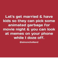 Yes, let's. (via: Simon Holland): Let's get married & have  kids so they can pick some  animated garbage For  movie night & you can look  at memes on your phone  while I doze oFF.  @simoncholland Yes, let's. (via: Simon Holland)